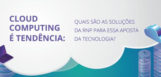 Cloud computing é tendência: quais são as soluções da RNP para essa aposta da tecnologia?